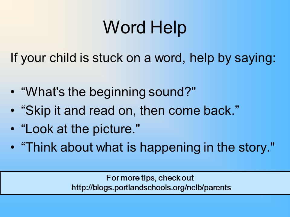 Word Help If your child is stuck on a word, help by saying: What s the beginning sound Skip it and read on, then come back. Look at the picture. Think about what is happening in the story. For more tips, check out http://blogs.portlandschools.org/nclb/parents