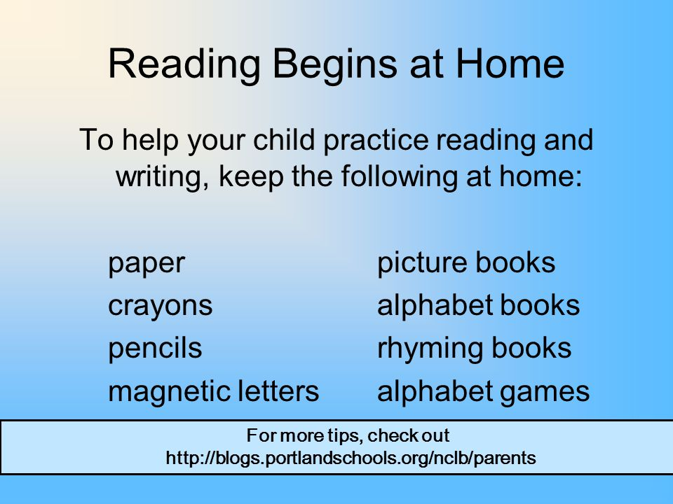 Reading Begins at Home To help your child practice reading and writing, keep the following at home: paperpicture books crayons alphabet books pencils rhyming books magnetic letters alphabet games For more tips, check out http://blogs.portlandschools.org/nclb/parents