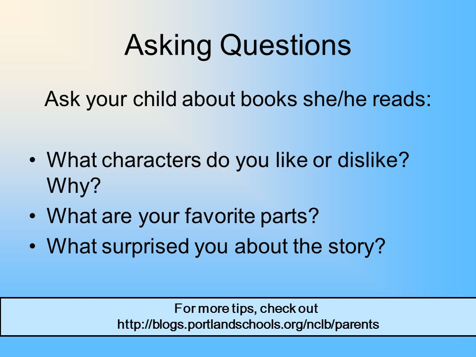 Asking Questions Ask your child about books she/he reads: What characters do you like or dislike.