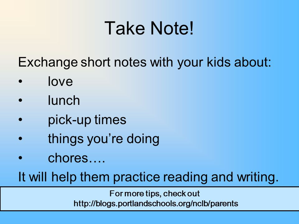 Take Note! Exchange short notes with your kids about: love lunch pick-up times things you're doing chores…. It will help them practice reading and wri