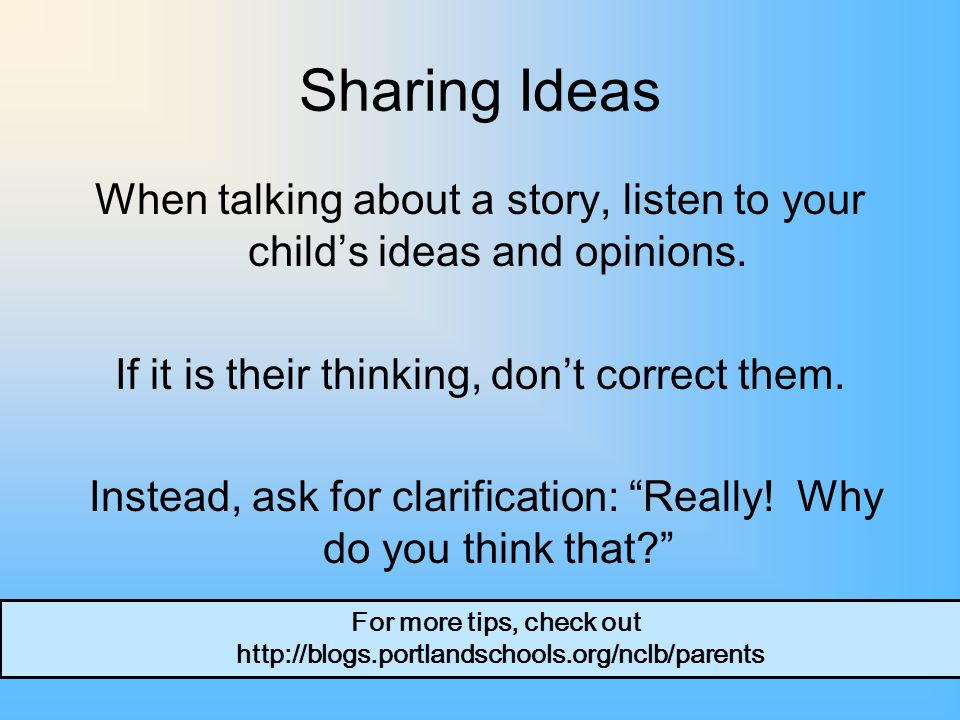 Sharing Ideas When talking about a story, listen to your child's ideas and opinions.