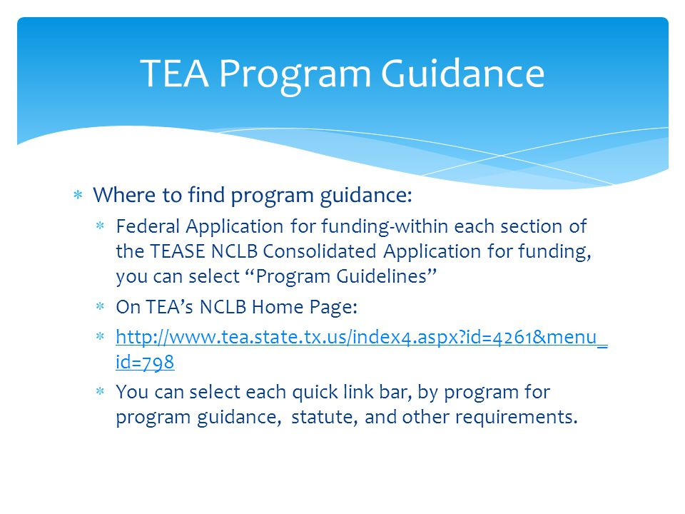  Where to find program guidance:  Federal Application for funding-within each section of the TEASE NCLB Consolidated Application for funding, you can select Program Guidelines  On TEA's NCLB Home Page:  http://www.tea.state.tx.us/index4.aspx id=4261&menu_ id=798 http://www.tea.state.tx.us/index4.aspx id=4261&menu_ id=798  You can select each quick link bar, by program for program guidance, statute, and other requirements.