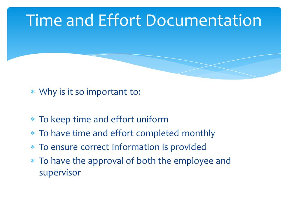  Why is it so important to:  To keep time and effort uniform  To have time and effort completed monthly  To ensure correct information is provided  To have the approval of both the employee and supervisor Time and Effort Documentation