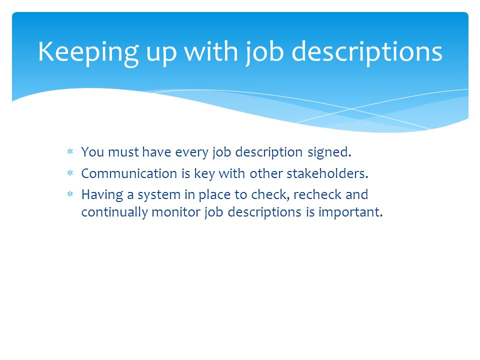  You must have every job description signed.  Communication is key with other stakeholders.