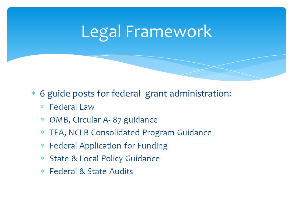  6 guide posts for federal grant administration:  Federal Law  OMB, Circular A- 87 guidance  TEA, NCLB Consolidated Program Guidance  Federal Application for Funding  State & Local Policy Guidance  Federal & State Audits Legal Framework