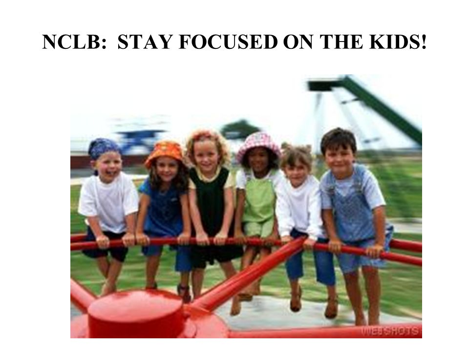 NCLB: STAY FOCUSED ON THE KIDS!