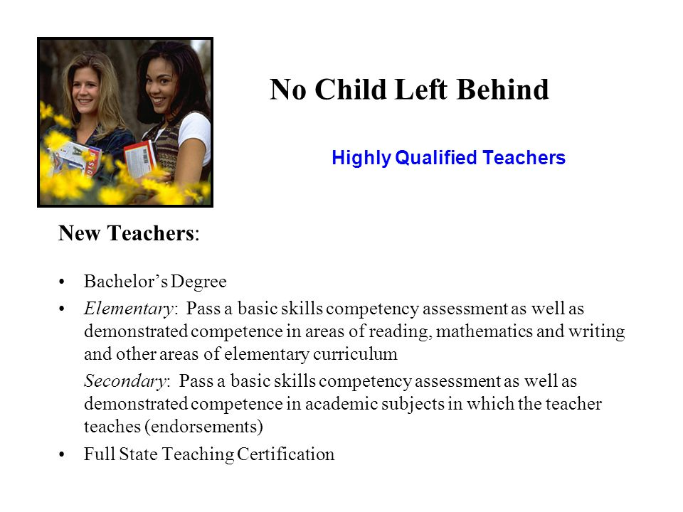 No Child Left Behind Highly Qualified Teachers New Teachers: Bachelor's Degree Elementary: Pass a basic skills competency assessment as well as demonstrated competence in areas of reading, mathematics and writing and other areas of elementary curriculum Secondary: Pass a basic skills competency assessment as well as demonstrated competence in academic subjects in which the teacher teaches (endorsements) Full State Teaching Certification