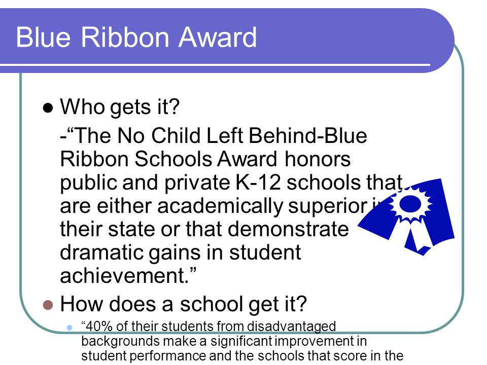 "Blue Ribbon Award Who gets it? -""The No Child Left Behind-Blue Ribbon Schools Award honors public and private K-12 schools that are either academicall"