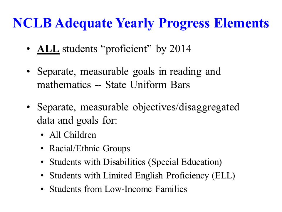 ALL students proficient by 2014 Separate, measurable goals in reading and mathematics -- State Uniform Bars Separate, measurable objectives/disaggregated data and goals for: All Children Racial/Ethnic Groups Students with Disabilities (Special Education) Students with Limited English Proficiency (ELL) Students from Low-Income Families NCLB Adequate Yearly Progress Elements