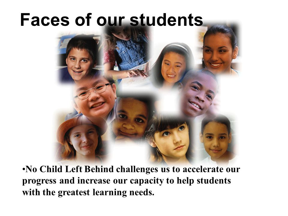 Faces of our students No Child Left Behind challenges us to accelerate our progress and increase our capacity to help students with the greatest learning needs.