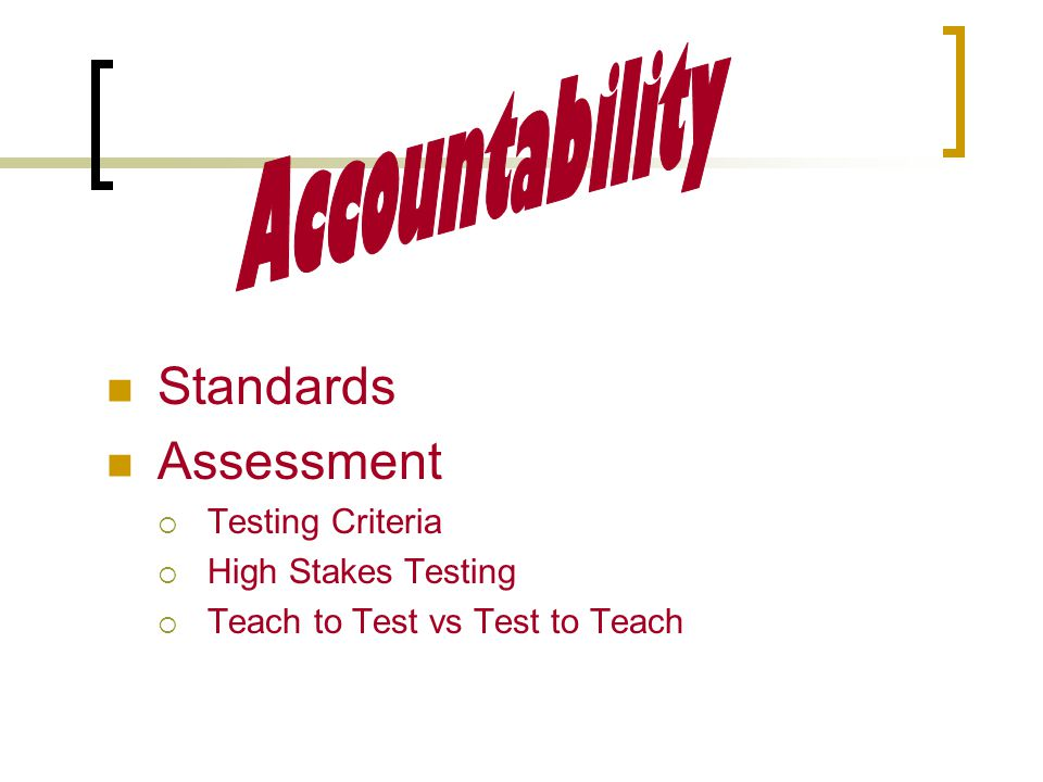 Standards Assessment  Testing Criteria  High Stakes Testing  Teach to Test vs Test to Teach