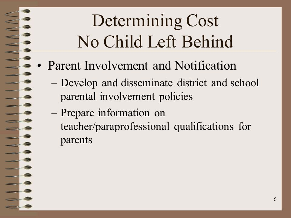 6 Determining Cost No Child Left Behind Parent Involvement and Notification –Develop and disseminate district and school parental involvement policies –Prepare information on teacher/paraprofessional qualifications for parents