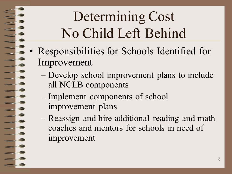 8 Determining Cost No Child Left Behind Responsibilities for Schools Identified for Improvement –Develop school improvement plans to include all NCLB components –Implement components of school improvement plans –Reassign and hire additional reading and math coaches and mentors for schools in need of improvement