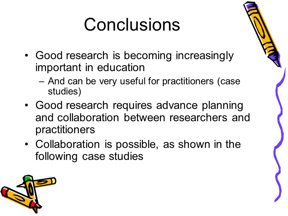 Conclusions Good research is becoming increasingly important in education –And can be very useful for practitioners (case studies) Good research requires advance planning and collaboration between researchers and practitioners Collaboration is possible, as shown in the following case studies