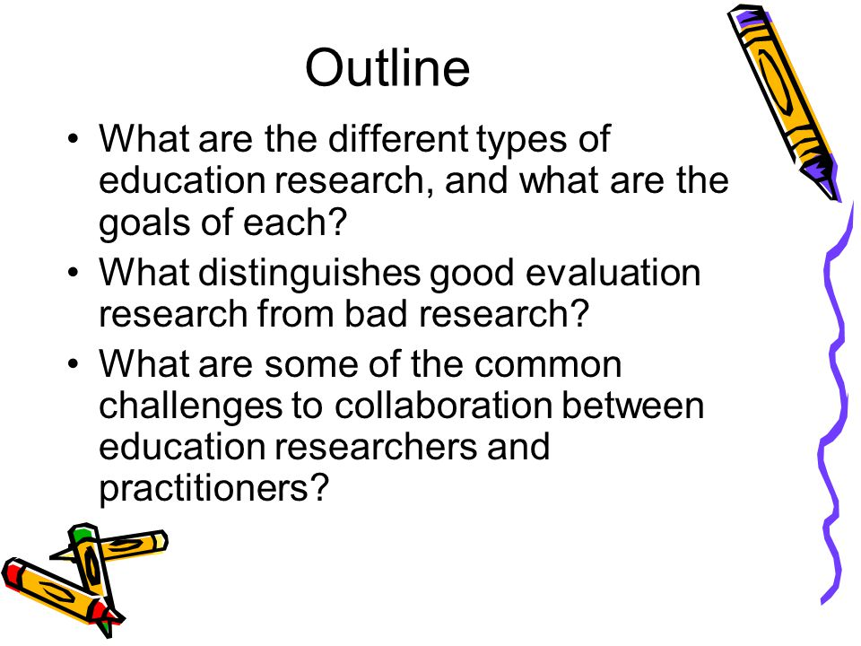 Outline What are the different types of education research, and what are the goals of each.