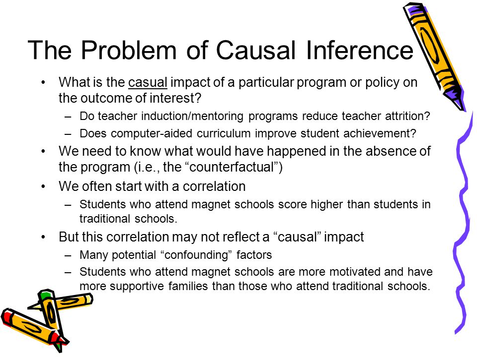 The Problem of Causal Inference What is the casual impact of a particular program or policy on the outcome of interest.