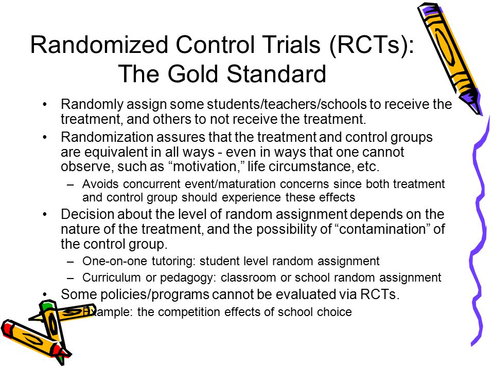 Randomized Control Trials (RCTs): The Gold Standard Randomly assign some students/teachers/schools to receive the treatment, and others to not receive the treatment.