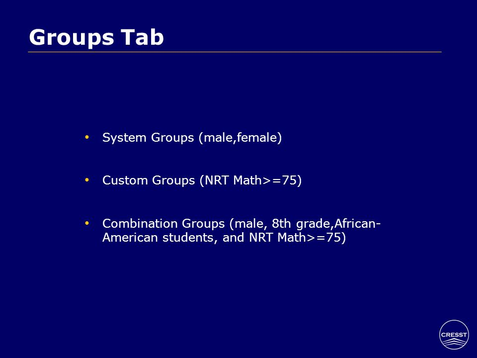 Groups Tab System Groups (male,female) Custom Groups (NRT Math>=75) Combination Groups (male, 8th grade,African- American students, and NRT Math>=75)