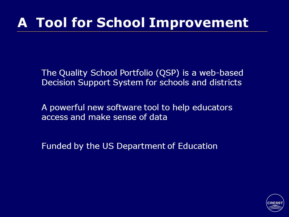 The Quality School Portfolio (QSP) is a web-based Decision Support System for schools and districts A powerful new software tool to help educators access and make sense of data Funded by the US Department of Education A Tool for School Improvement