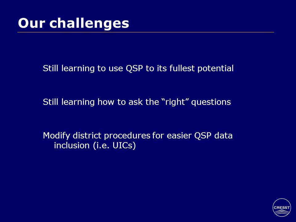 Our challenges Still learning to use QSP to its fullest potential Still learning how to ask the right questions Modify district procedures for easier QSP data inclusion (i.e.