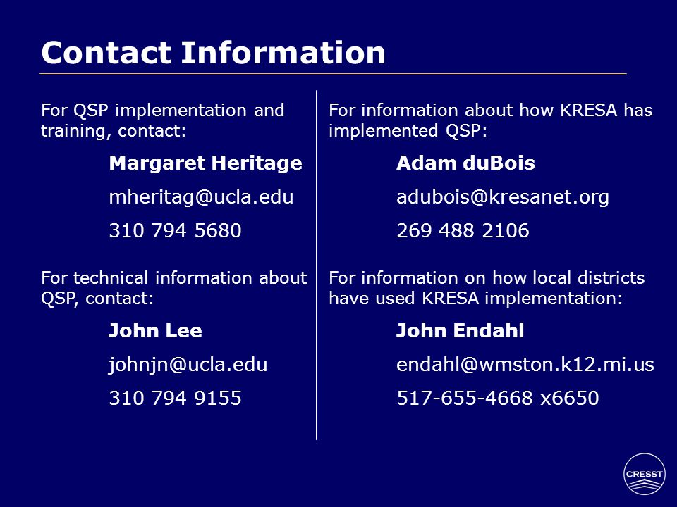 Contact Information For QSP implementation and training, contact: Margaret Heritage mheritag@ucla.edu 310 794 5680 For technical information about QSP, contact: John Lee johnjn@ucla.edu 310 794 9155 For information about how KRESA has implemented QSP: Adam duBois adubois@kresanet.org 269 488 2106 For information on how local districts have used KRESA implementation: John Endahl endahl@wmston.k12.mi.us 517-655-4668 x6650