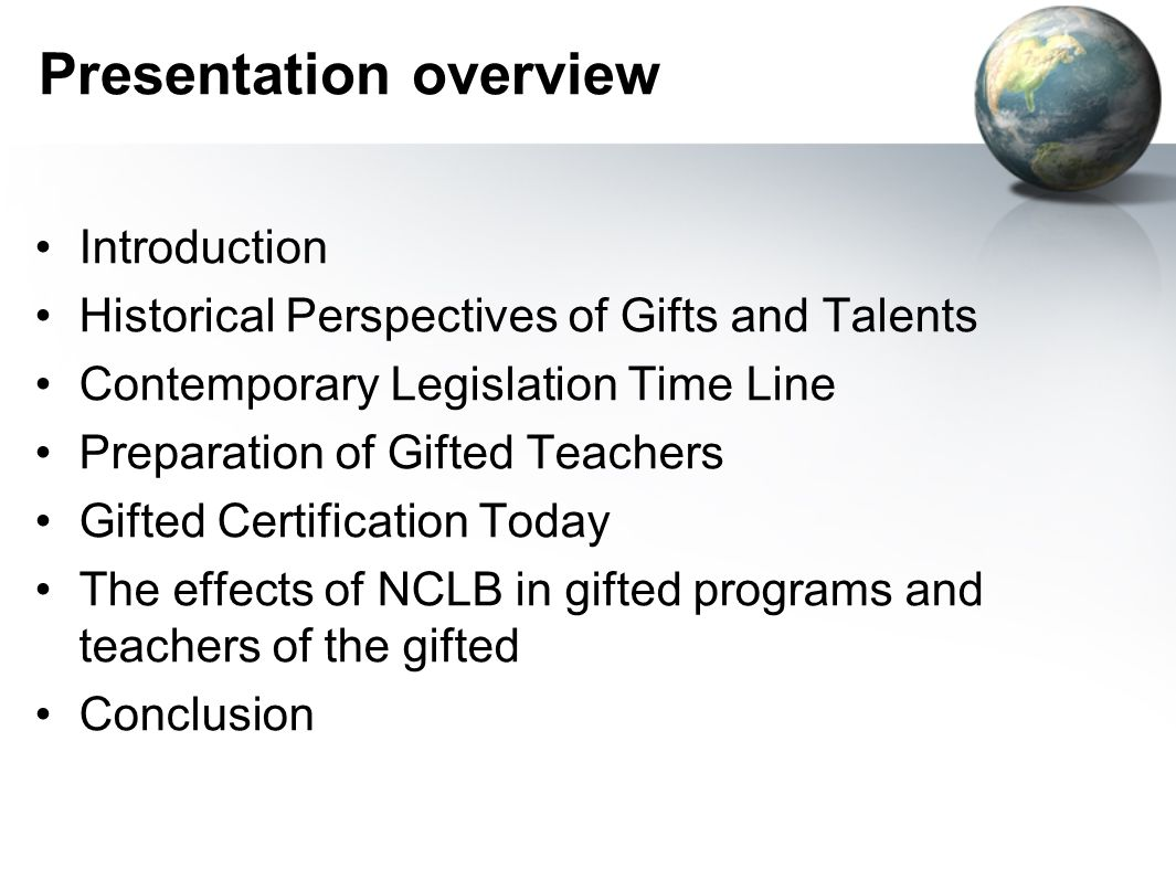 Presentation overview Introduction Historical Perspectives of Gifts and Talents Contemporary Legislation Time Line Preparation of Gifted Teachers Gifted Certification Today The effects of NCLB in gifted programs and teachers of the gifted Conclusion