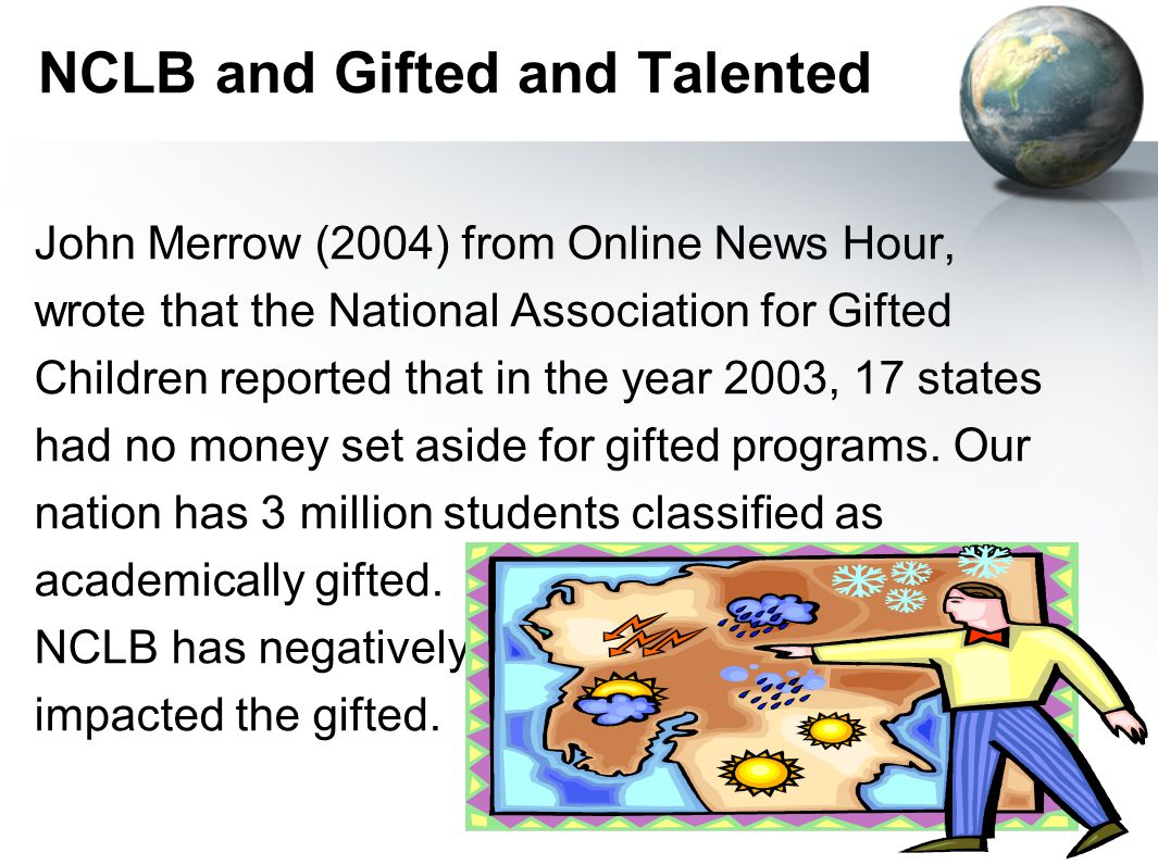 NCLB and Gifted and Talented John Merrow (2004) from Online News Hour, wrote that the National Association for Gifted Children reported that in the year 2003, 17 states had no money set aside for gifted programs.