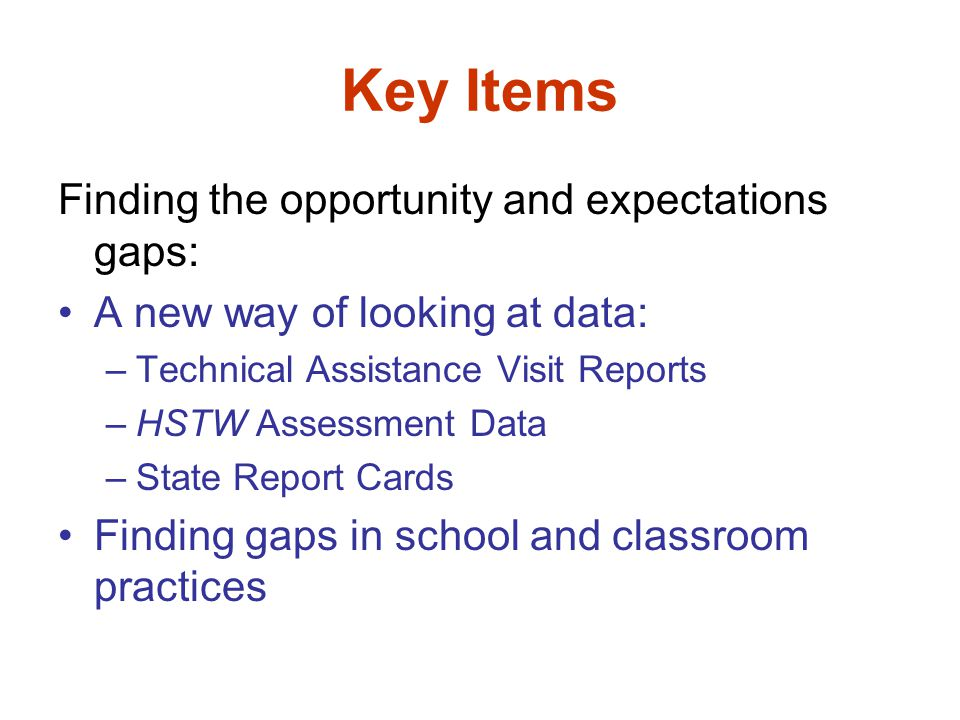Key Items Finding the opportunity and expectations gaps: A new way of looking at data: –Technical Assistance Visit Reports –HSTW Assessment Data –State Report Cards Finding gaps in school and classroom practices