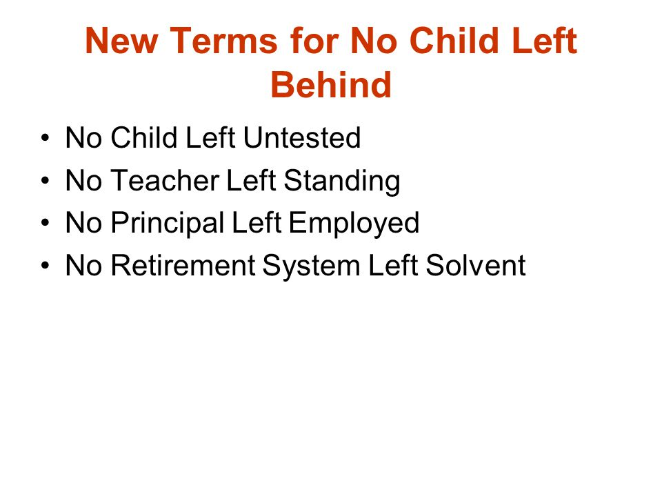 New Terms for No Child Left Behind No Child Left Untested No Teacher Left Standing No Principal Left Employed No Retirement System Left Solvent