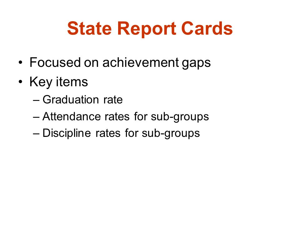 State Report Cards Focused on achievement gaps Key items –Graduation rate –Attendance rates for sub-groups –Discipline rates for sub-groups