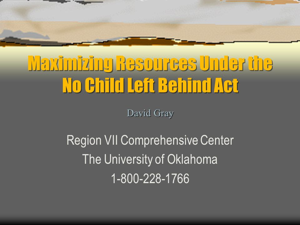Maximizing Resources Under the No Child Left Behind Act Region VII Comprehensive Center The University of Oklahoma 1-800-228-1766 David Gray