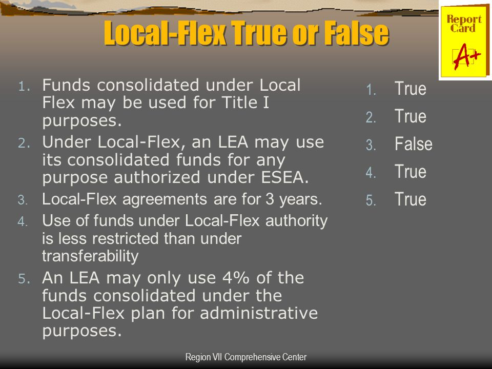 Region VII Comprehensive Center Local-Flex True or False 1. Funds consolidated under Local Flex may be used for Title I purposes. 2. Under Local-Flex,
