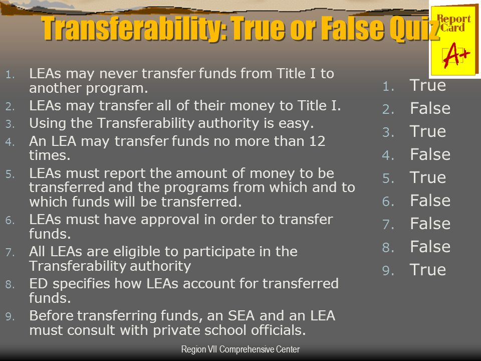 Region VII Comprehensive Center Transferability: True or False Quiz 1. LEAs may never transfer funds from Title I to another program. 2. LEAs may tran