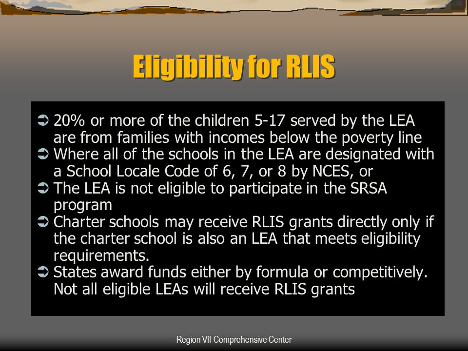 Region VII Comprehensive Center Eligibility for RLIS  20% or more of the children 5-17 served by the LEA are from families with incomes below the pov