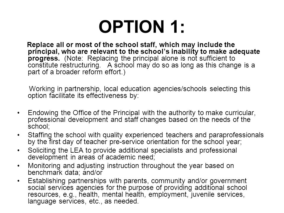 OPTION 1: Replace all or most of the school staff, which may include the principal, who are relevant to the school's inability to make adequate progress.