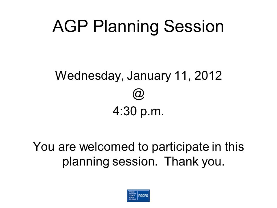 AGP Planning Session Wednesday, January 11, 2012 @ 4:30 p.m. You are welcomed to participate in this planning session. Thank you.