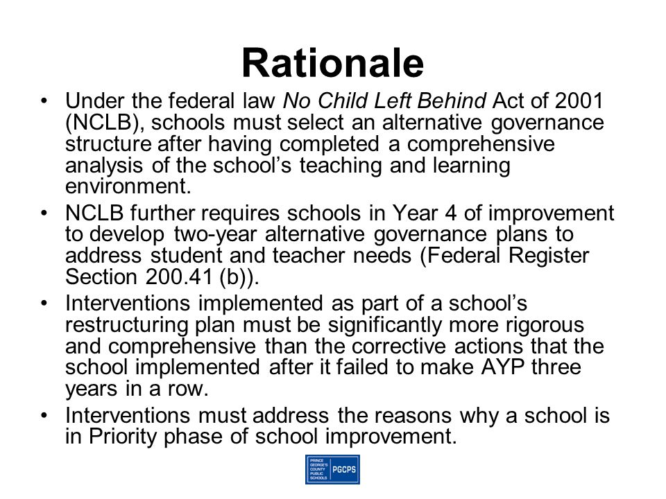 Rationale Under the federal law No Child Left Behind Act of 2001 (NCLB), schools must select an alternative governance structure after having complete