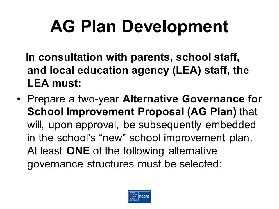 AG Plan Development In consultation with parents, school staff, and local education agency (LEA) staff, the LEA must: Prepare a two-year Alternative Governance for School Improvement Proposal (AG Plan) that will, upon approval, be subsequently embedded in the school's new school improvement plan.
