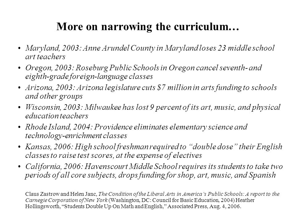 More on narrowing the curriculum… Maryland, 2003: Anne Arundel County in Maryland loses 23 middle school art teachers Oregon, 2003: Roseburg Public Schools in Oregon cancel seventh- and eighth-grade foreign-language classes Arizona, 2003: Arizona legislature cuts $7 million in arts funding to schools and other groups Wisconsin, 2003: Milwaukee has lost 9 percent of its art, music, and physical education teachers Rhode Island, 2004: Providence eliminates elementary science and technology-enrichment classes Kansas, 2006: High school freshman required to double dose their English classes to raise test scores, at the expense of electives California, 2006: Havenscourt Middle School requires its students to take two periods of all core subjects, drops funding for shop, art, music, and Spanish Claus Zastrow and Helen Janc, The Condition of the Liberal Arts in America's Public Schools: A report to the Carnegie Corporation of New York (Washington, DC: Council for Basic Education, 2004) Heather Hollingsworth, Students Double Up On Math and English, Associated Press, Aug.
