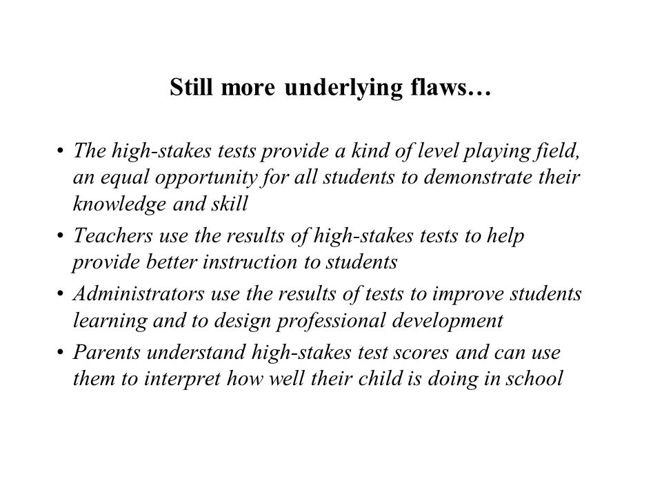 Still more underlying flaws… The high-stakes tests provide a kind of level playing field, an equal opportunity for all students to demonstrate their knowledge and skill Teachers use the results of high-stakes tests to help provide better instruction to students Administrators use the results of tests to improve students learning and to design professional development Parents understand high-stakes test scores and can use them to interpret how well their child is doing in school