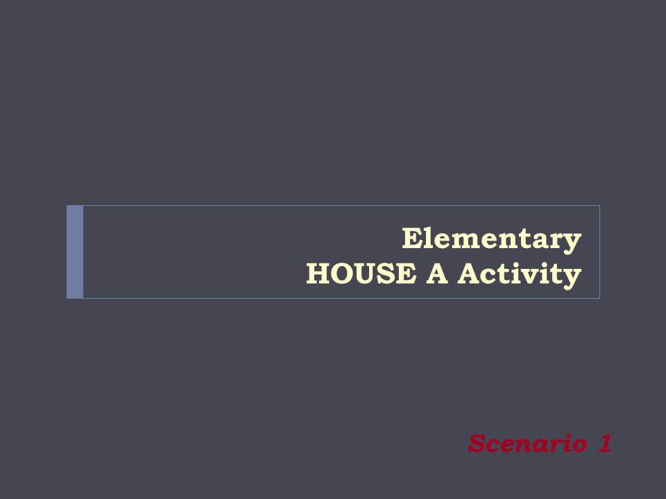 Elementary HOUSE A Activity Scenario 1