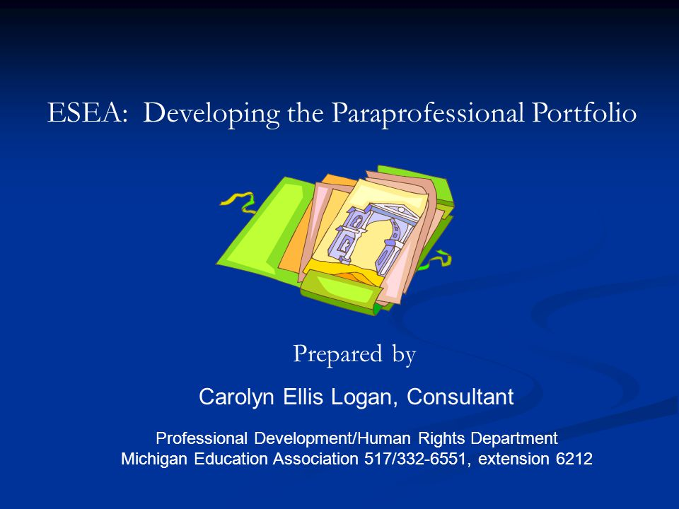 ESEA: Developing the Paraprofessional Portfolio Prepared by Carolyn Ellis Logan, Consultant Professional Development/Human Rights Department Michigan Education Association 517/332-6551, extension 6212