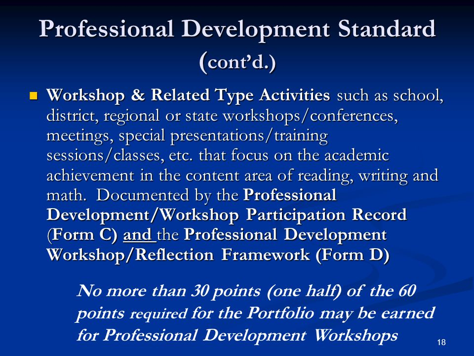 18 Professional Development Standard ( cont'd.) Workshop & Related Type Activities such as school, district, regional or state workshops/conferences, meetings, special presentations/training sessions/classes, etc.