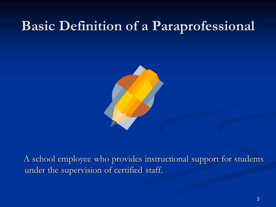 2 Basic Definition of a Paraprofessional A school employee who provides instructional support for students under the supervision of certified staff.