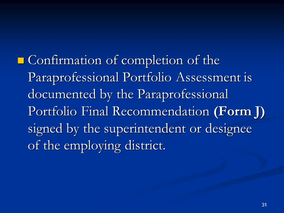 31 Confirmation of completion of the Paraprofessional Portfolio Assessment is documented by the Paraprofessional Portfolio Final Recommendation (Form J) signed by the superintendent or designee of the employing district.