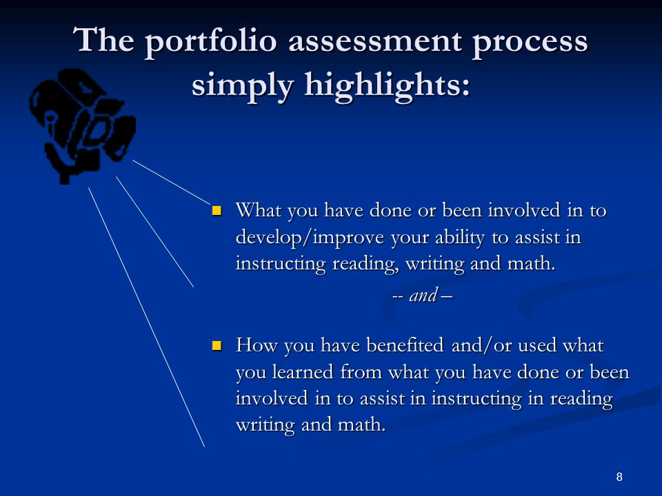 8 The portfolio assessment process simply highlights: What you have done or been involved in to develop/improve your ability to assist in instructing reading, writing and math.