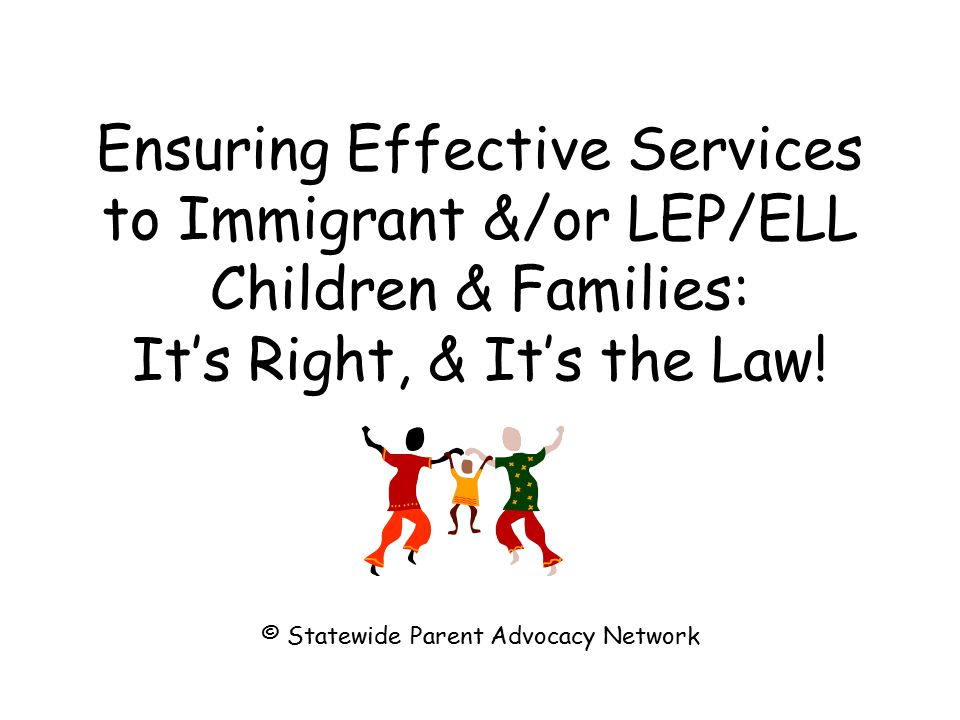 Ensuring Effective Services to Immigrant &/or LEP/ELL Children & Families: It's Right, & It's the Law.