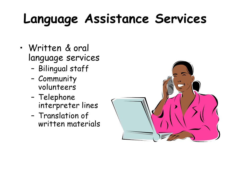 Language Assistance Services Written & oral language services –Bilingual staff –Community volunteers –Telephone interpreter lines –Translation of written materials