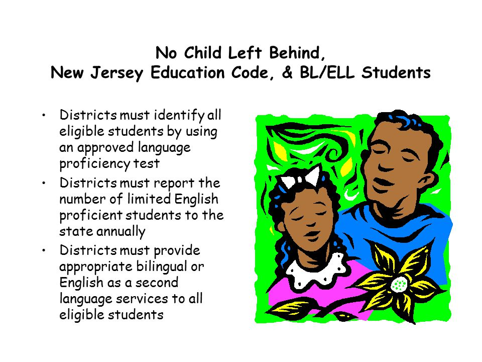 No Child Left Behind, New Jersey Education Code, & BL/ELL Students Districts must identify all eligible students by using an approved language proficiency test Districts must report the number of limited English proficient students to the state annually Districts must provide appropriate bilingual or English as a second language services to all eligible students