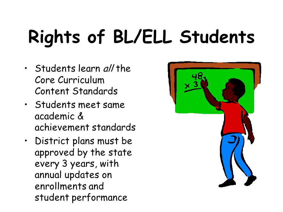 Rights of BL/ELL Students Students learn all the Core Curriculum Content Standards Students meet same academic & achievement standards District plans must be approved by the state every 3 years, with annual updates on enrollments and student performance